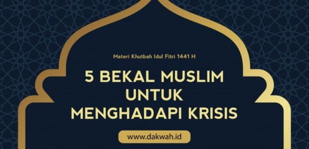 Materi Khutbah Idul Fithri 1441H, Tema : 5 BekalMuslimuntukMenghadapi Krisis